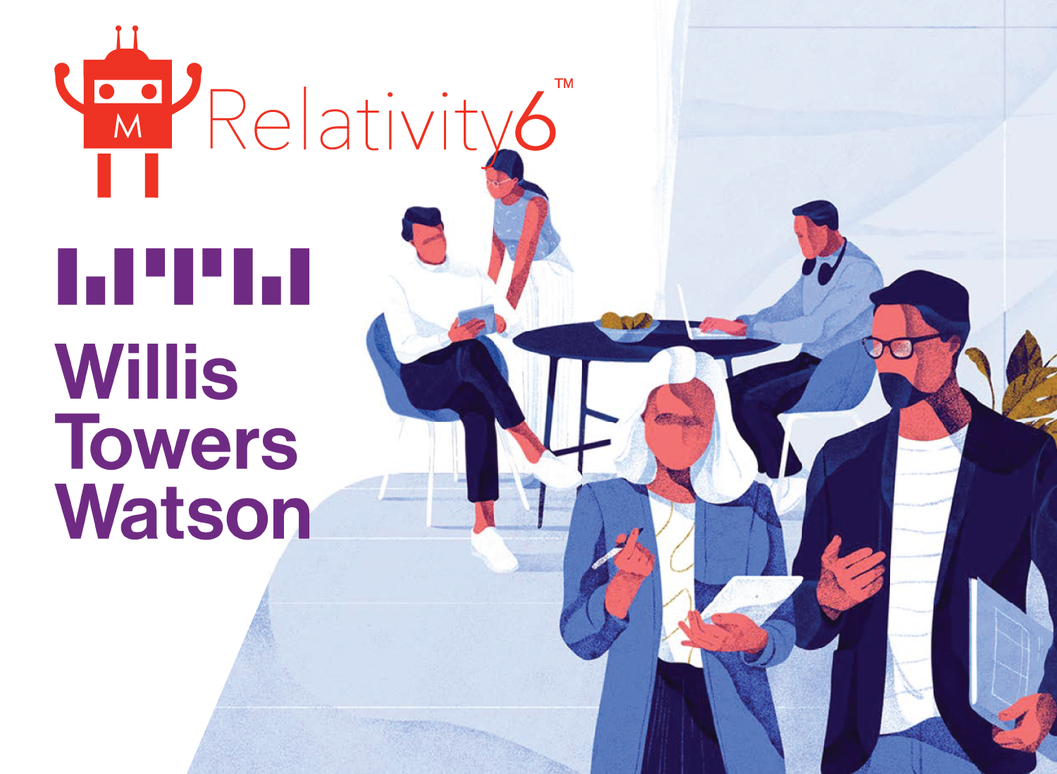 Using Relativity6 Technology, WTW Reduced churn and increased number of products purchased per client, WTW expects annual 5% growth in client retention and double digit growth in new business conversion for the business unit.