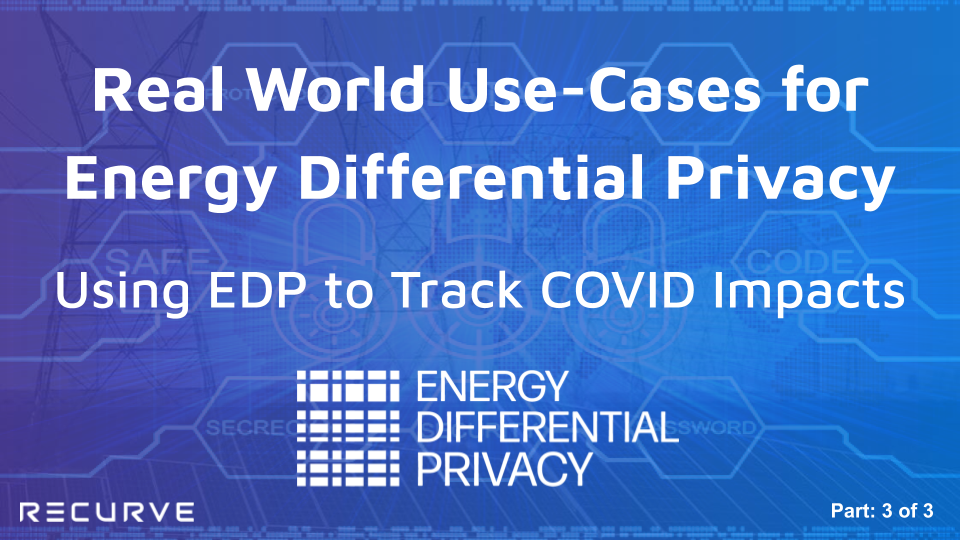 Real World Use-Cases for  Energy Differential Privacy: Using EDP to Track COVID Impacts. (Part 3 of 3)