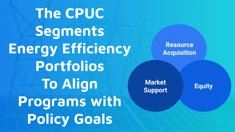 The CPUC Segments Energy Efficiency Portfolios To Align Programs with Policy Goals