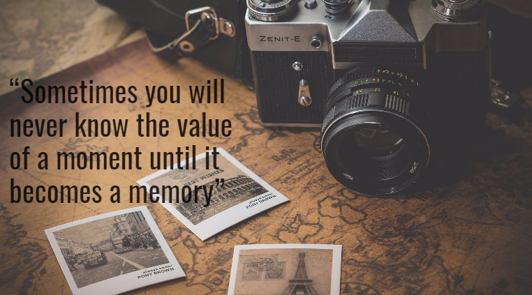 Sometimes you will never know the value of a moment until it becomes a memory
