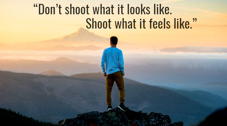 """Don't shoot what it looks like. Shoot what it feels like."""