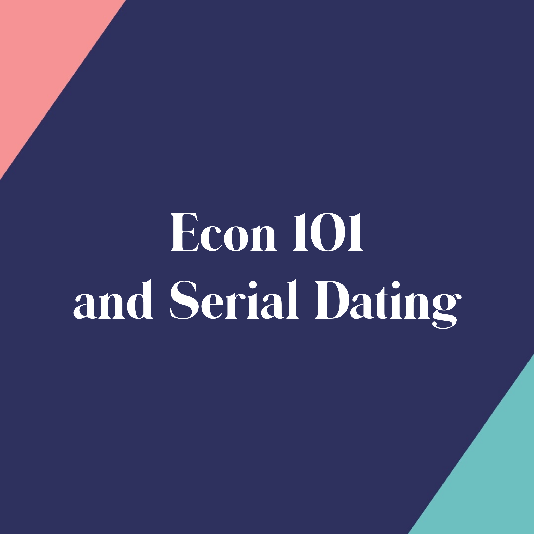 Econ 101 and Serial Dating