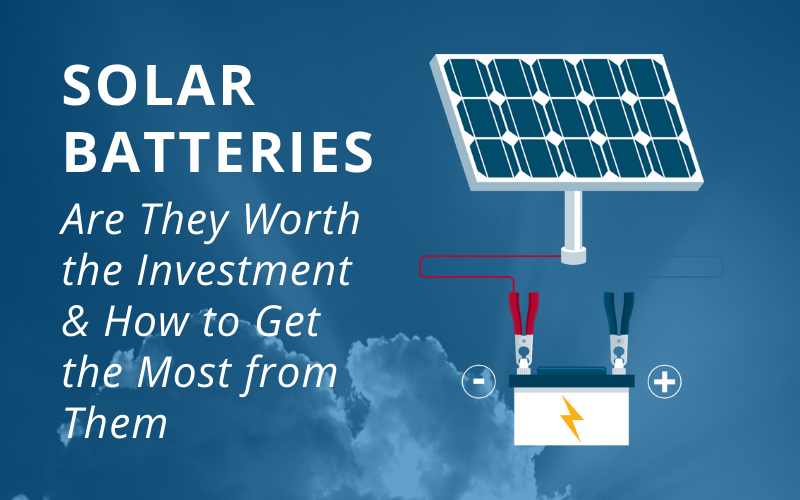 Solar Batteries: Are They Worth the Investment & How to Get the Most from Them
