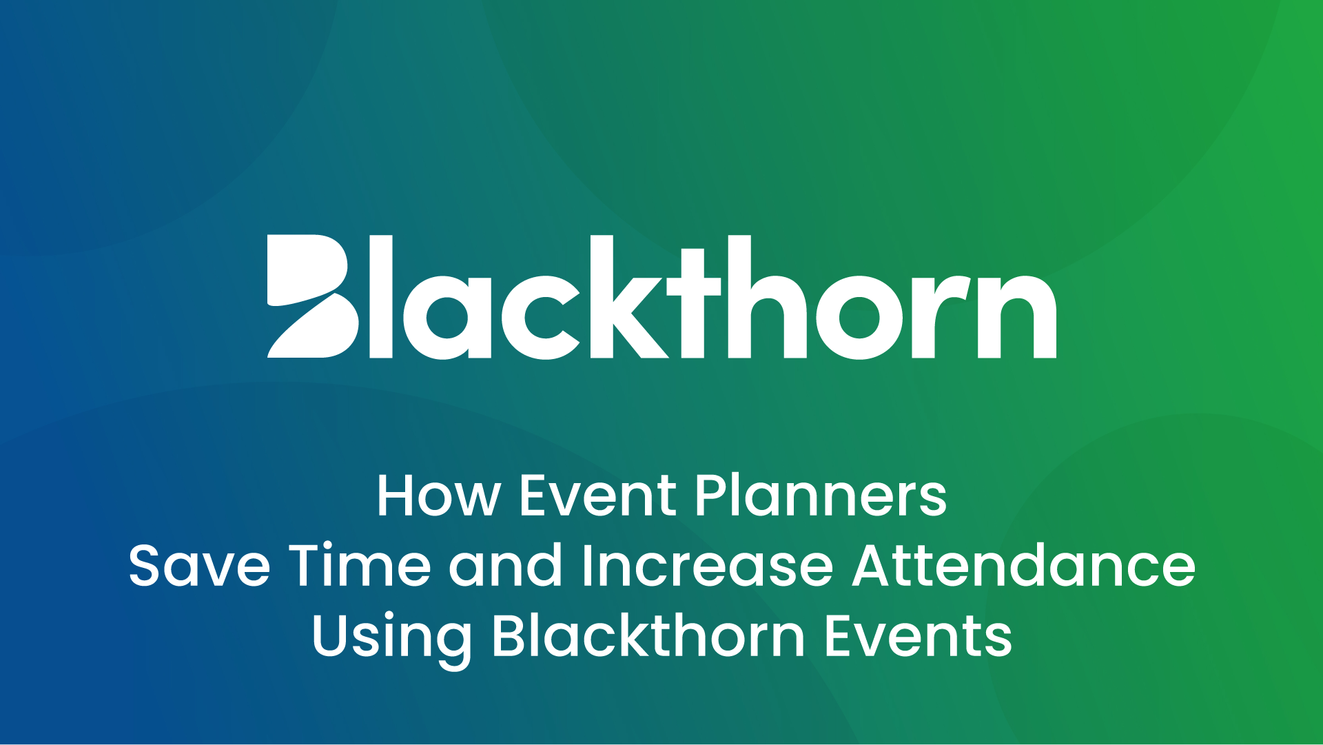 How Event Planners save time and increase attendance with Blackthorn Events