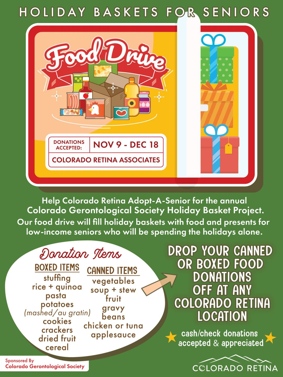 Image may contain: text that says 'HOLIDAY BASKETS FOR SENIORS Food Drive DONATIONS ACCEPTED: NOV9 DEC 18 COLORADO RETINA ASSOCIATES Help Colorado Retina for the annual Colorado Gerontological Society Holiday Basket Project. Our food drive will fill holiday baskets with food and presents for low-income seniors who will be spending the holidays alone. Donation Items BOXED ITEMS CANNED ITEMS stuffing vegetables rice quinoa stew pasta soup fruit potatoes (mashed au gratin) gravy cookies beans chicken or tuna crackers dried fruit applesauce cereal DROP YOUR CANNED OR BOXED FOOD DONATIONS OFF AT ANY COLORADO RETINA LOCATION Sponsored Colorado Gerontological Society cash/check donations accepted& appreciated COLORADO RETINA'