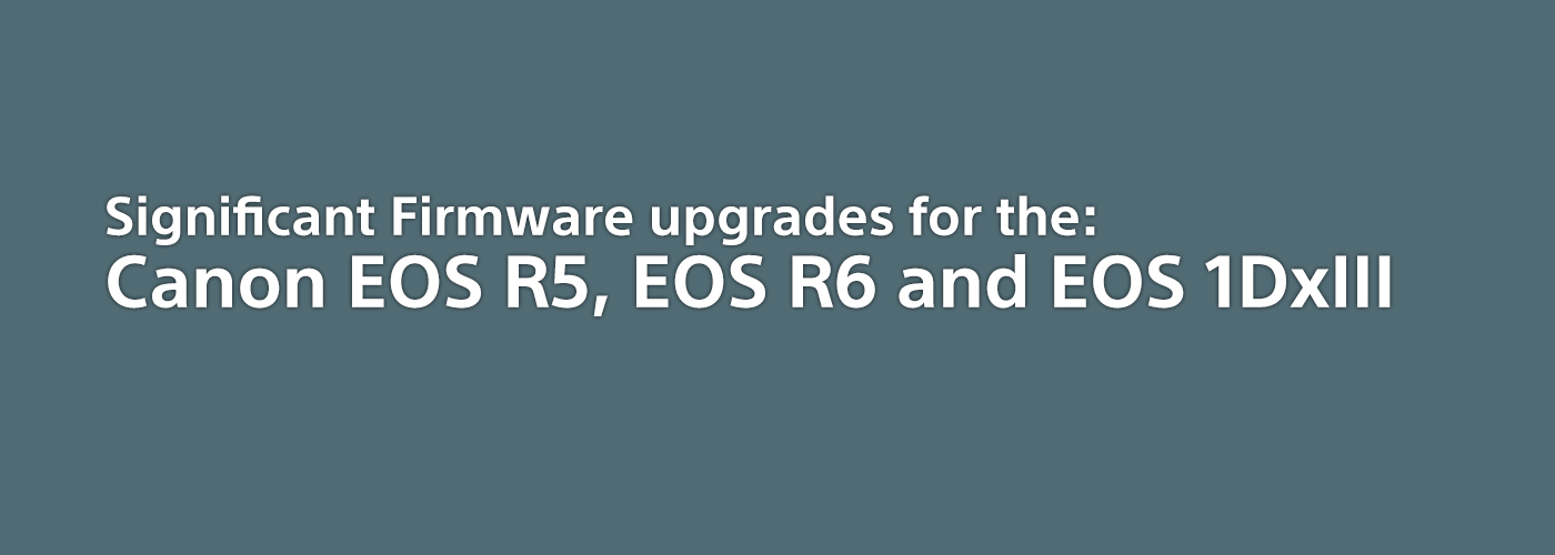 Firmware upgrades for the Canon EOS R5, EOS R6 and EOS 1DxIII
