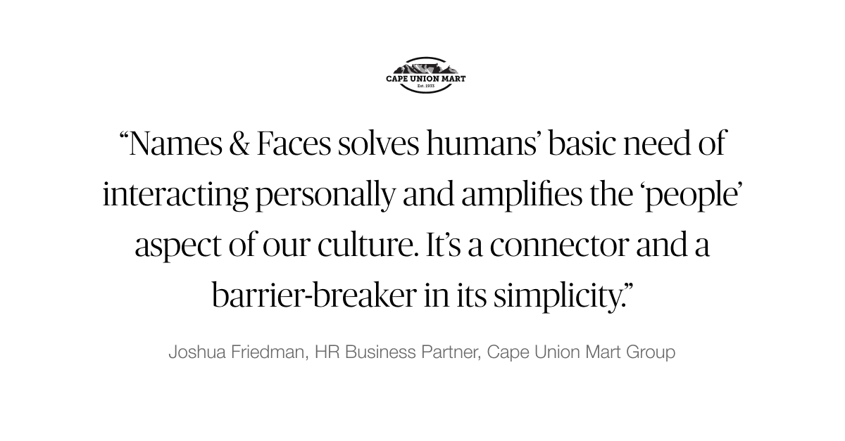 """""""Names & Faces solves humans' basic need of interacting personally and amplifies the 'people; aspect of our culture."""" - Joshua Friedman, HR Business Partner, Cape Union Mart Group"""