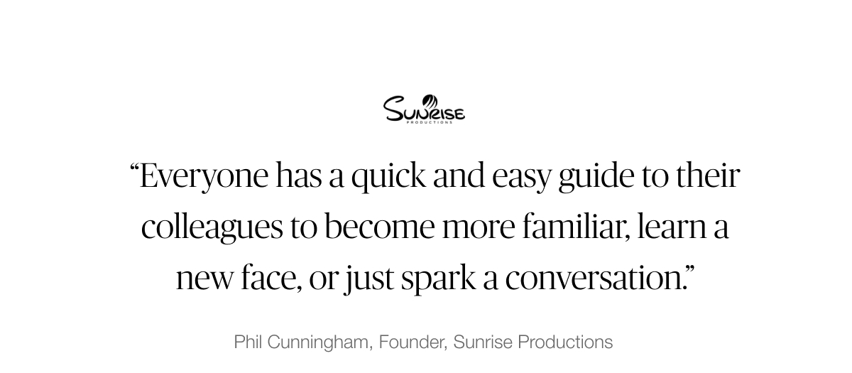 "Sunrise Productions testimonial: ""Everyone has a quick and easy guide to their colleagues to become more familiar, learn a new face, or just spark a conversation."" - Phil Cunningham, Founder"