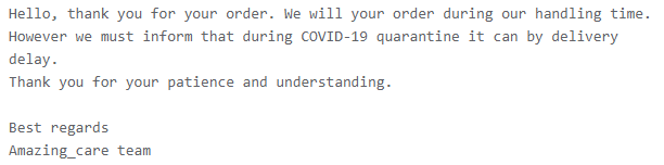 Hello, thank you for your order. We will your order during our handling time. However we must inform that during COVID-19 quarantine it can by delivery delay. Thank you for your patience and understanding.