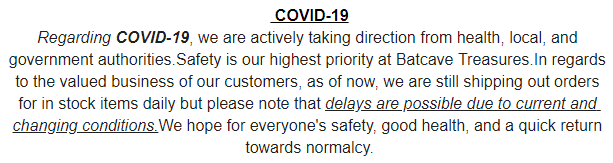 Regarding COVID-19, we are actively taking direction from health, local, and government authorities.Safety is our highest priority at Batcave Treasures.In regards to the valued business of our customers, as of now, we are still shipping out orders for in stock items daily but please note that delays are possible due to current and changing conditions.We hope for everyone's safety, good health, and a quick return towards normalcy.