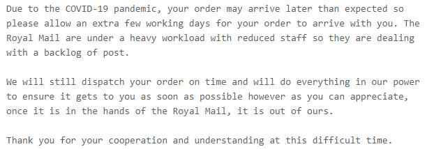 Due to the COVID-19 pandemic, your order may arrive later than expected so please allow an extra few working days for your order to arrive with you. The Royal Mail are under a heavy workload with reduced staff so they are dealing with a backlog of post.