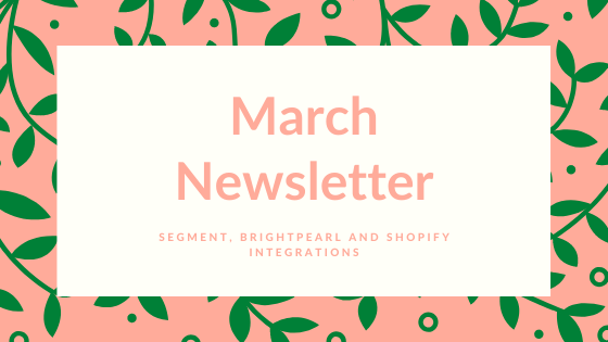 March 2020 Newsletter | Segment, Brightpearl and Shopify Integrations