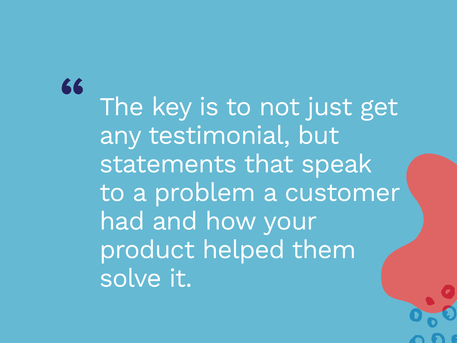 Quote: :The key is to not just get any testimonial, but statements that speak to a problem a customer had and how your product helped them solve it.""