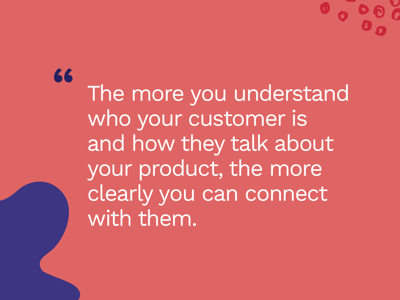 Quote: The more you understand who your customer is and how they talk about your product, the more clearly you can connect with them.""