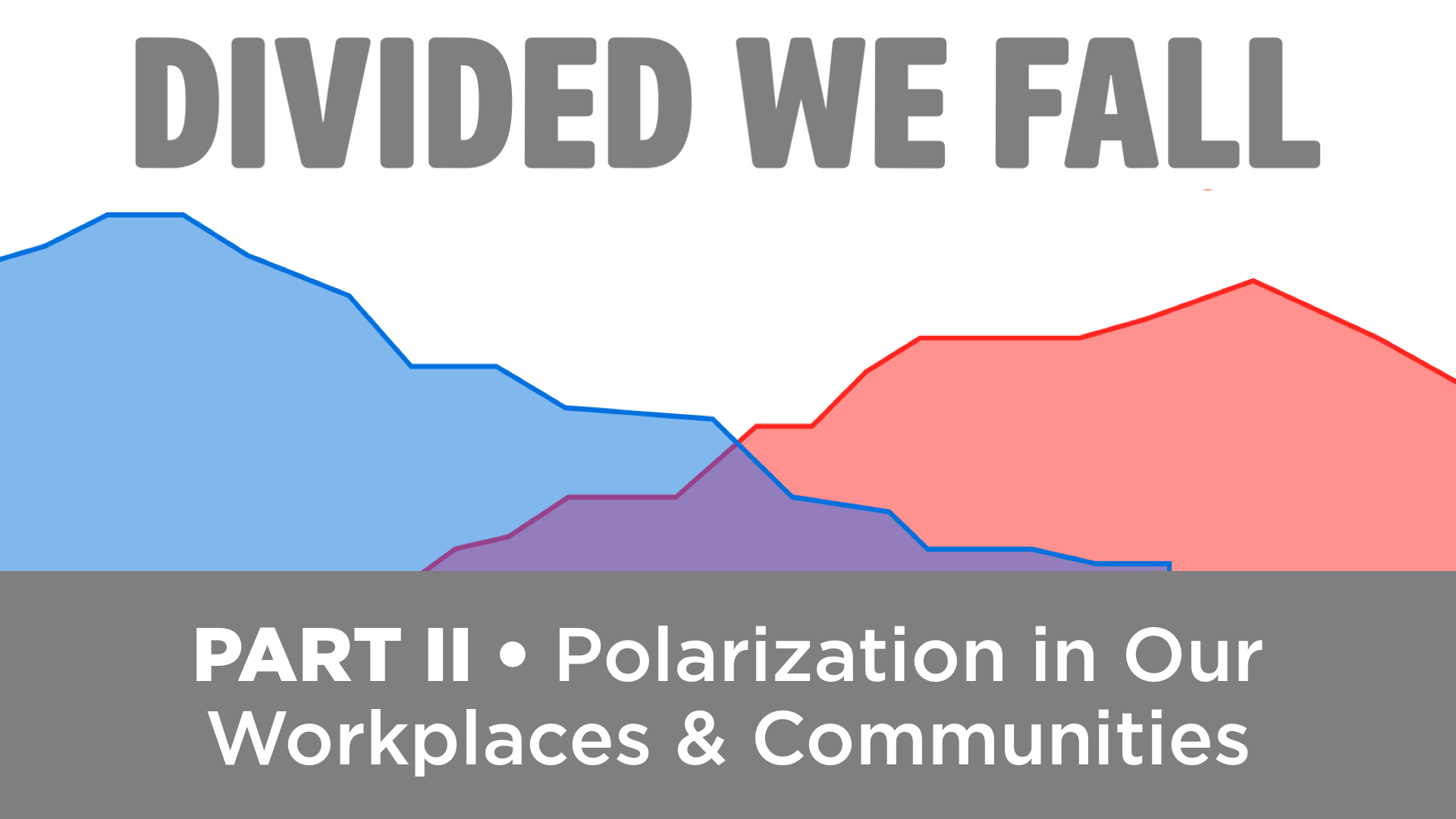 DIVIDED WE FALL: Polarization in Our Workplaces & Communities • Part 2