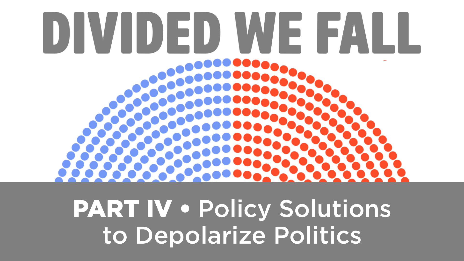 DIVIDED WE FALL: Policy Solutions to Depolarize Politics • Part 4