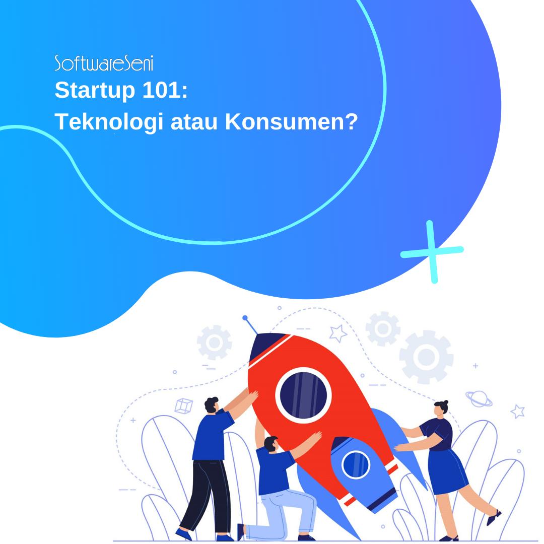Startup 101: Teknologi atau Konsumen?