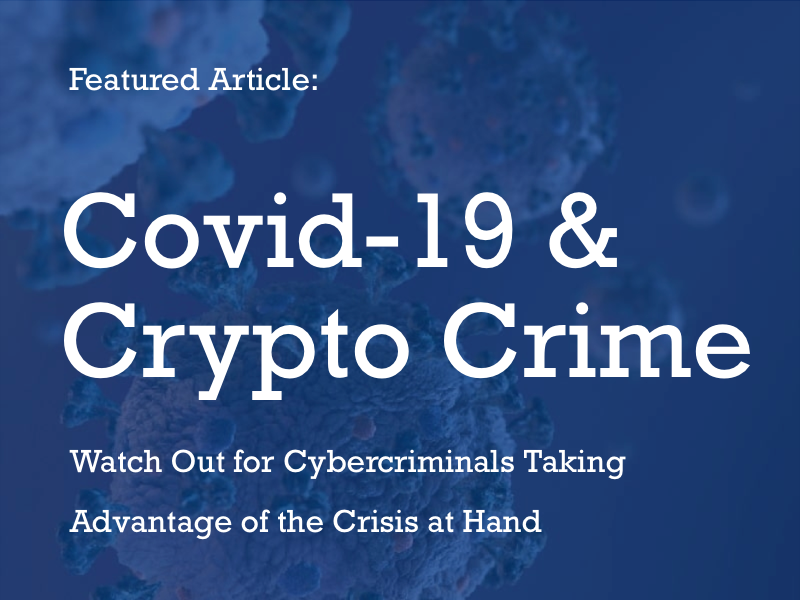 Featured Article; Covid-19 and Crypto Crime: Cybercriminals Taking Advantage of the Crisis