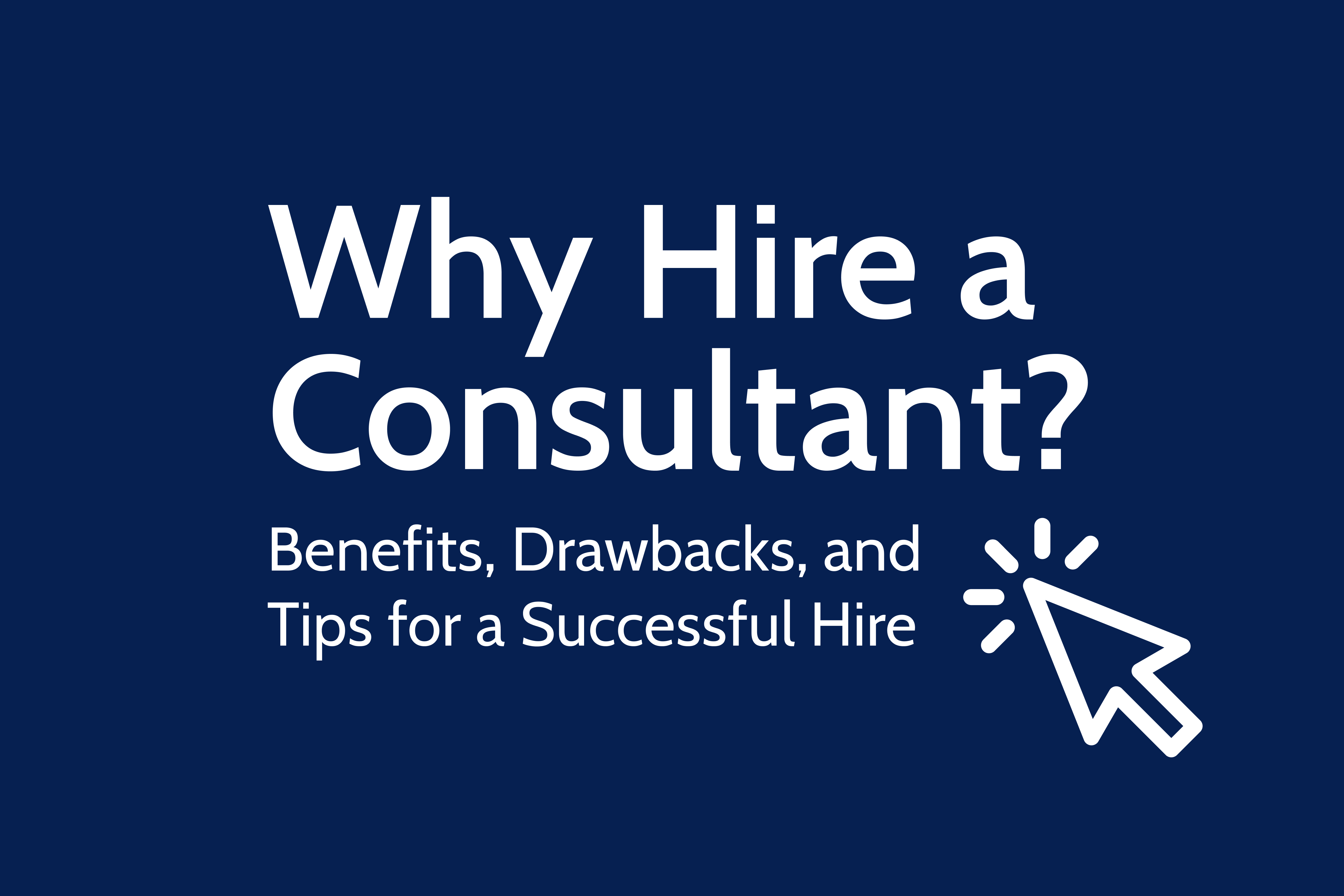 Why Hire a Consultant? Benefits, Drawbacks, and Tips for a Successful Hire