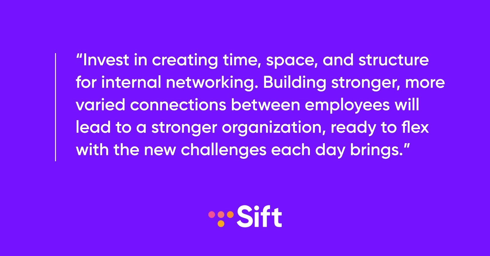 Invest in creating time, space, and structure for internal networking. Building stronger connections between employees will lead to an agile organization, ready for any challenge.