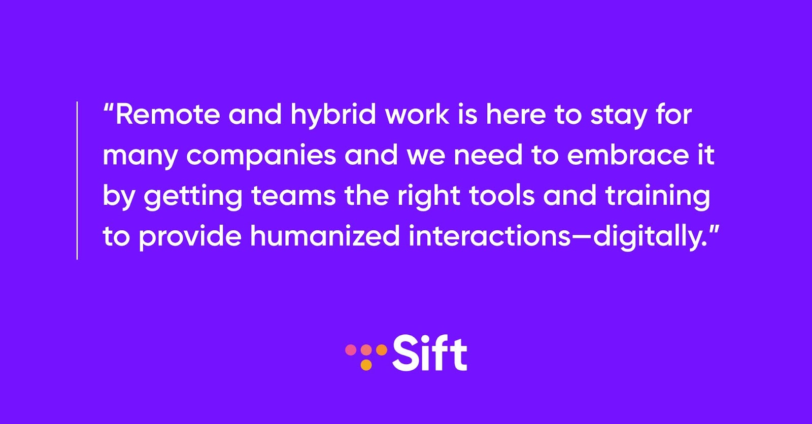 Remote and hybrid teams are here to stay for many companies and we need to embrace it by getting teams the right tools and training to provide humanized interactions – digitally.