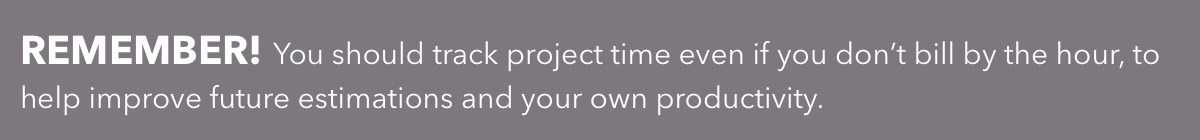 You should track project time even if you don't bill by the hour, to help improve future estimations and your own productivity.