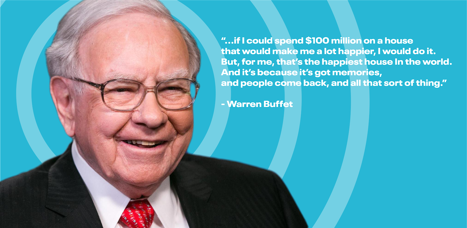 """If I could spend $100 million on a house that would make me a lot happier, I would do it. But, for me, that's the happiest house in the world. And it's because it's got memories, and people come back, and all that sort of thing.""—Warren Buffet"