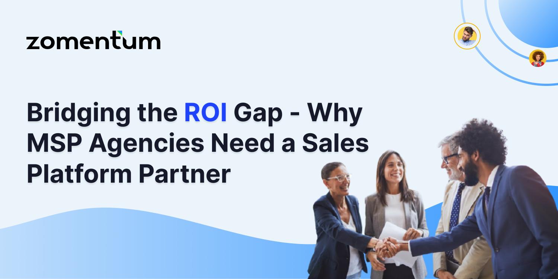 Bridging the ROI Gap - Why MSP Agencies Need a Sales Platform Partner