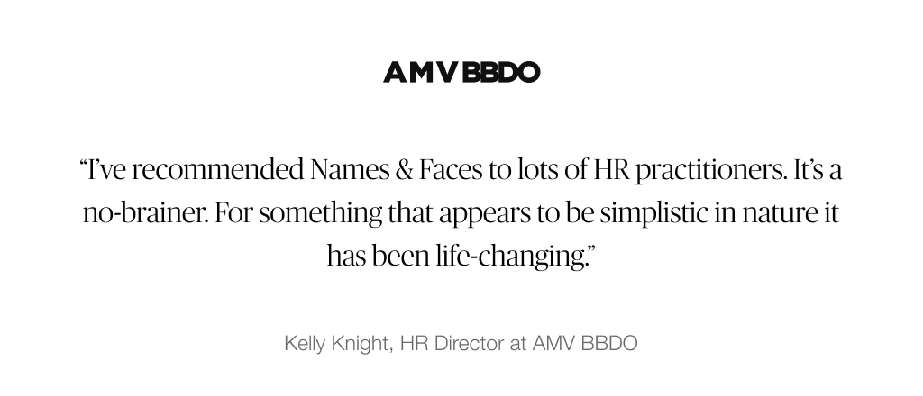 """I've recommended Names & Faces to lots of HR practitioners. It's a no-brainer. For something that appears to be simplistic in nature it has been life-changing."" – Kelly Knight, HR Directory at AMV BBDO"