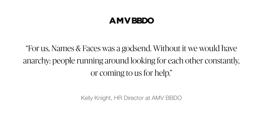 """For us, Names & Faces was a godsend. Without it we would have anarchy: people running around looking for each other constantly, or coming to us for help."" – Kelly Knight, HR Directory at AMV BBDO"