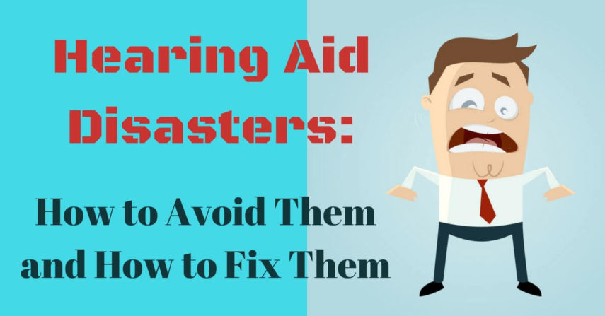 Hearing Aid Disasters: How to Avoid Them and How to Fix Them
