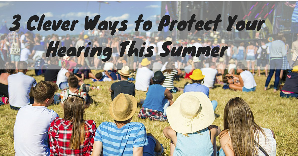 3 Clever Ways to Protect Your Hearing This Summer