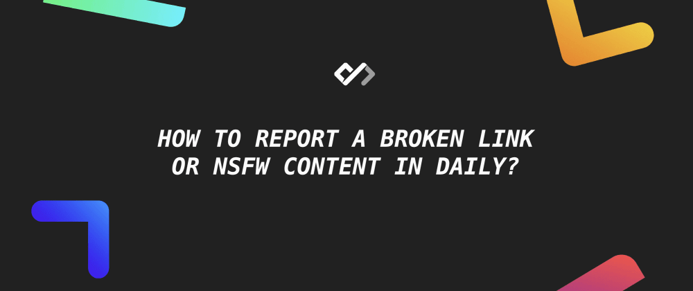 🚧 How to Report A Broken Link Or NSFW Content in Daily?