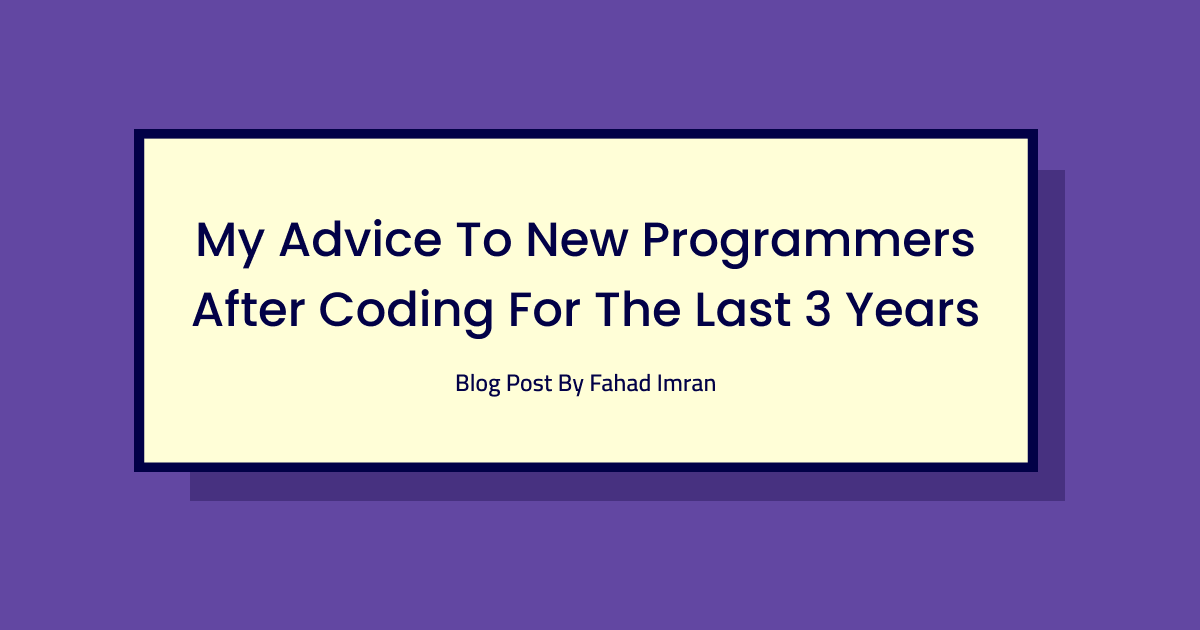 My Advice to New Programmers After Coding for the Last 3 Years