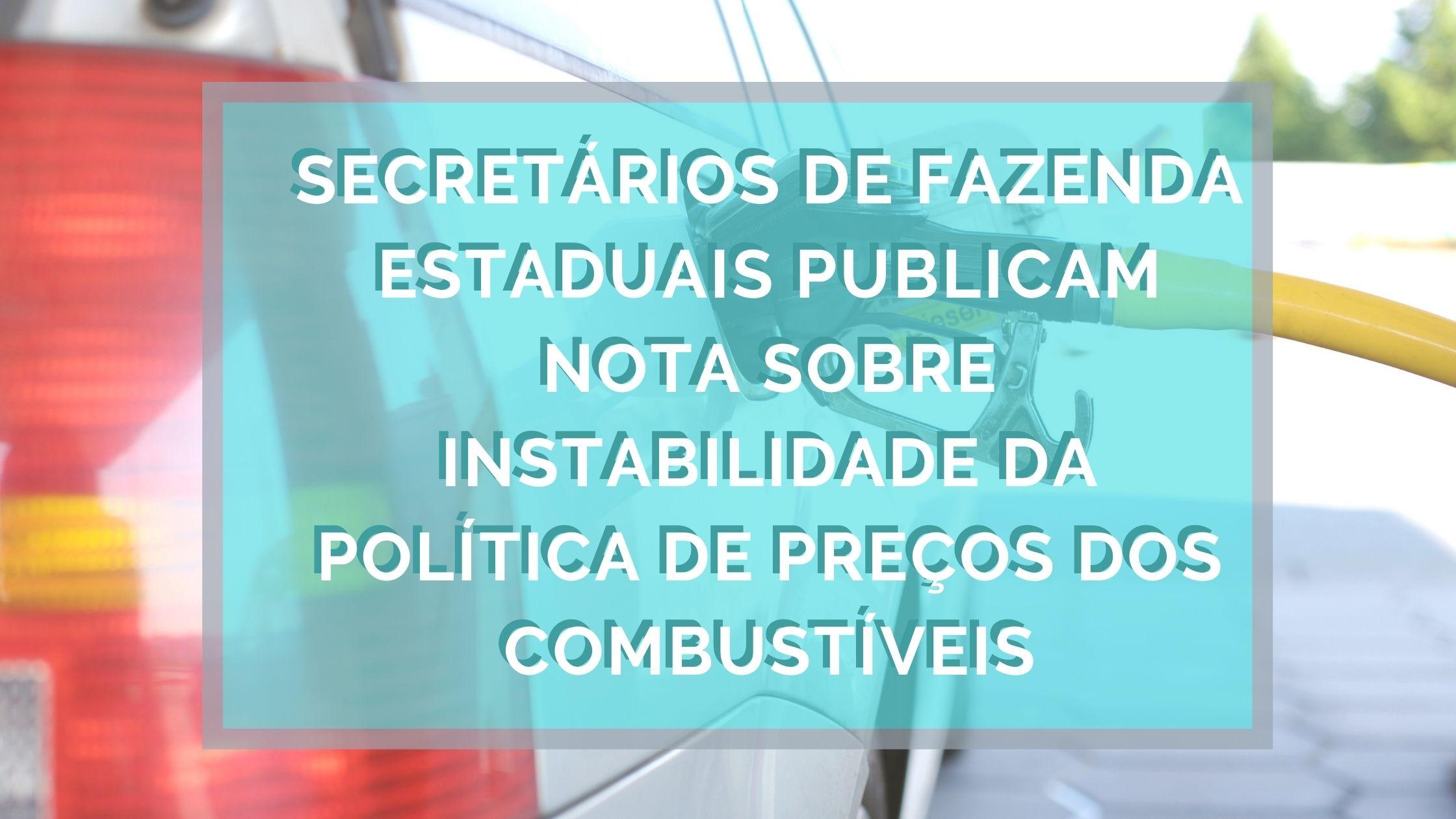 NOTA DOS SECRETÁRIOS DE FAZENDA ESTADUAIS SOBRE A INSTABILIDADE DA POLÍTICA DE PREÇOS DOS COMBUSTÍVEIS