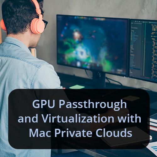 GPU Passthrough and Virtualization with Mac Private Clouds