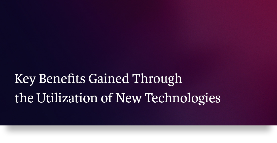 Key Benefits Gained Through the Utilization of New Technologies