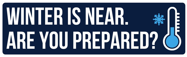 WINTER IS NEAR. ARE YOU PREPARED?