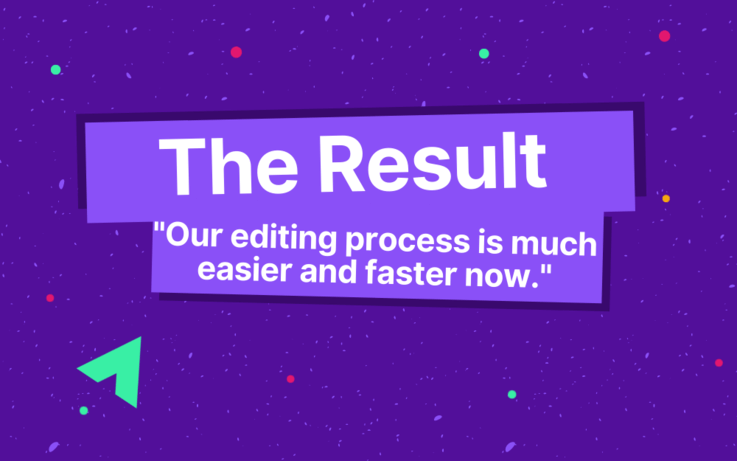 """text : The Result –""""Our editing process is much easier and faster now."""""""