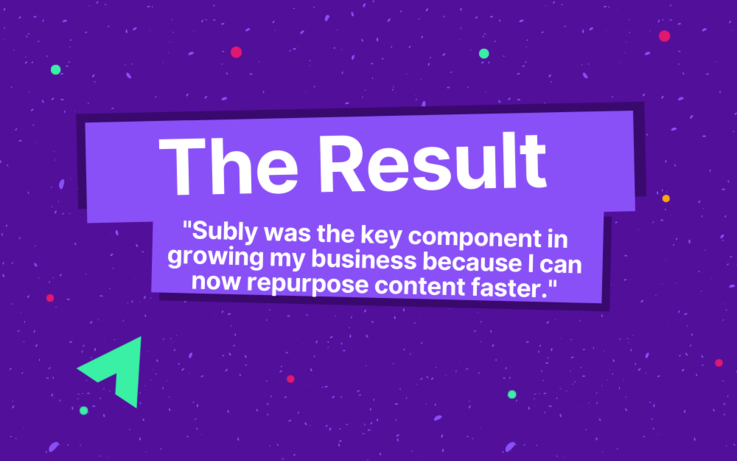 text, The Results, Subly was the key component in growing my business because I can now repurpose content faster.
