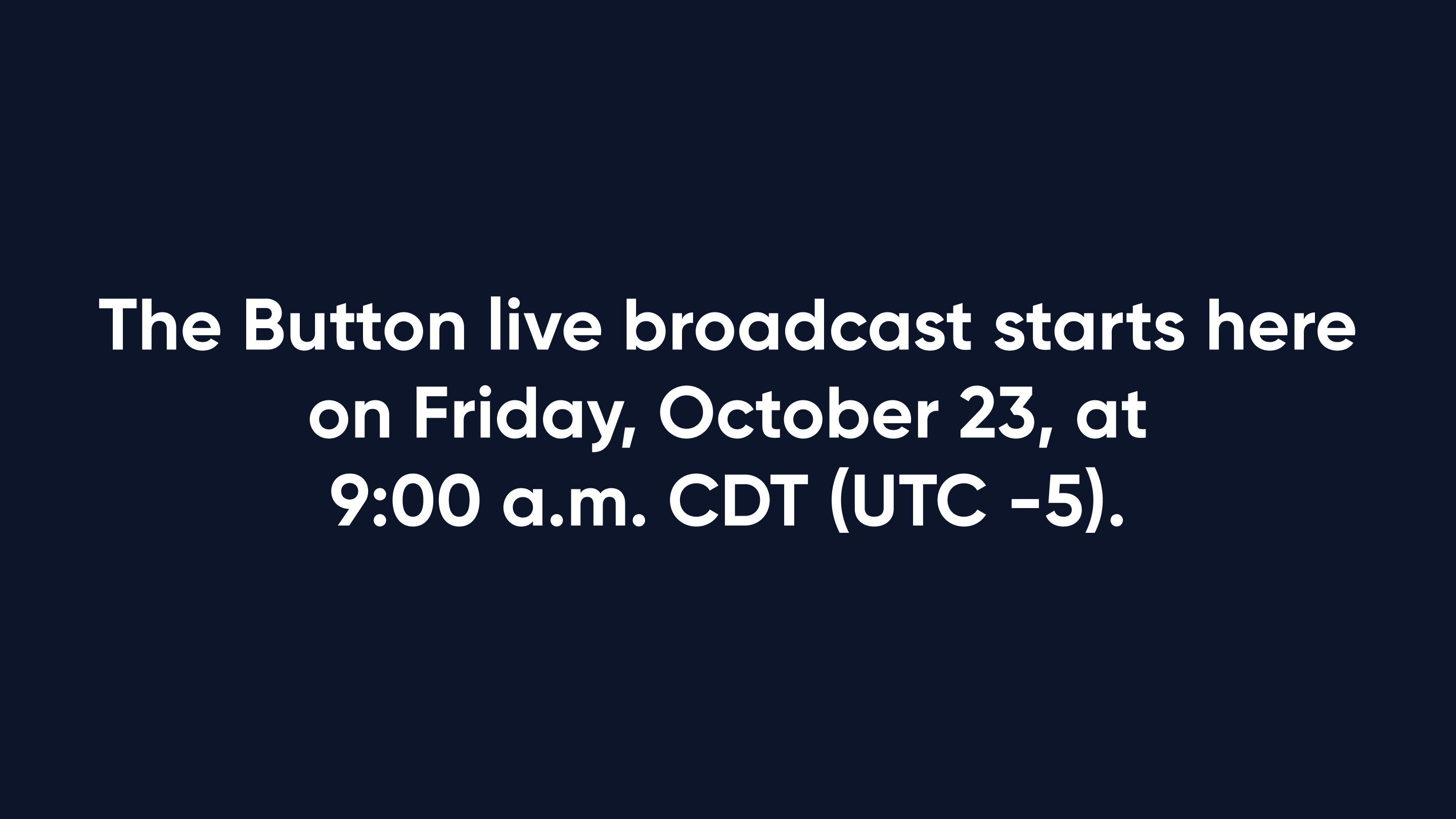 The Button live broadcast starts here on Friday, October 23, at 9:00 a.m. CDT (UTC -5).
