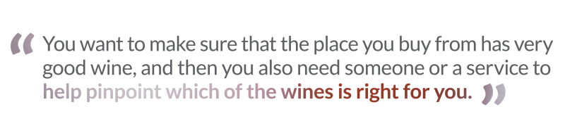 Penrose Hill quote You want to make sure that the place you buy from has very good wine, and then you also need someone or a service to help pinpoint which of the wines is right for you.