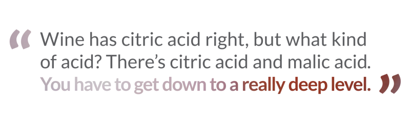 penrose hill quote wine has acid right, but what kind of acid? There's citric acid and malic acid, right. You have to get down to a really deep level