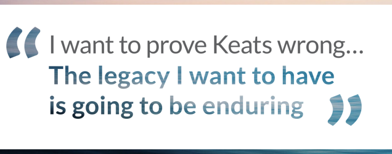 Loeb NYC quote I want to prove Keats wrong. Keats said, our 'names are writ on water'…The legacy I want to have is going to be enduring