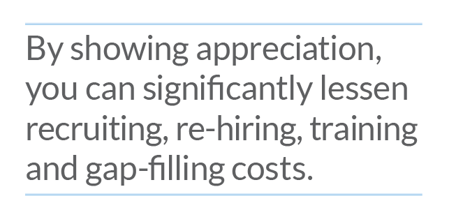By showing appreciation you can significantly lessen recruiting, re-hiring, training and gap-filling costs
