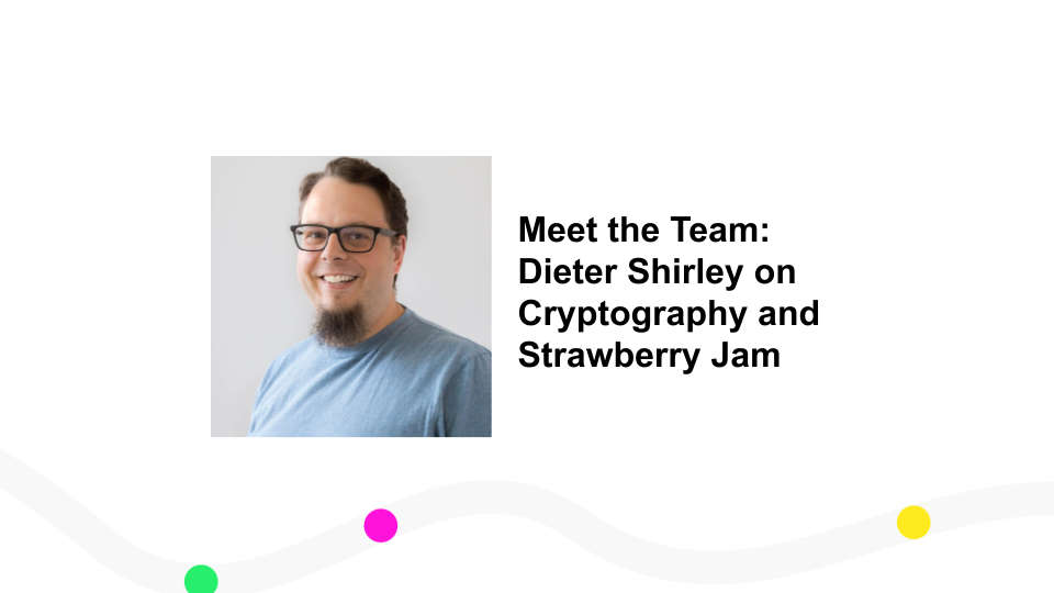 Meet the Team: Dieter Shirley on Cryptography and Strawberry Jam