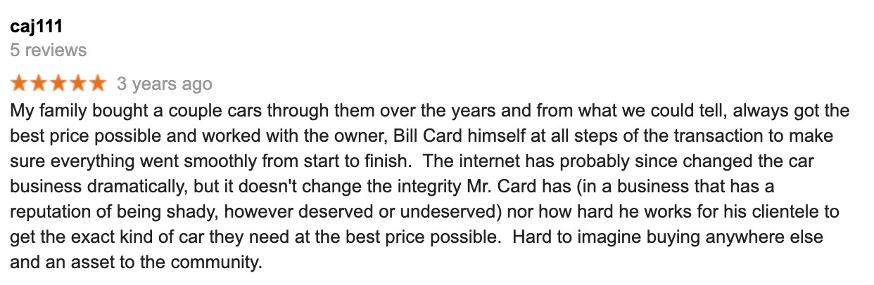 5 Star Review says they have bought multiple cars from Automotive Consultants and always worked with Bill Card who works hard for his clients to get the right kind of car and is an asset to the Ithaca Community.