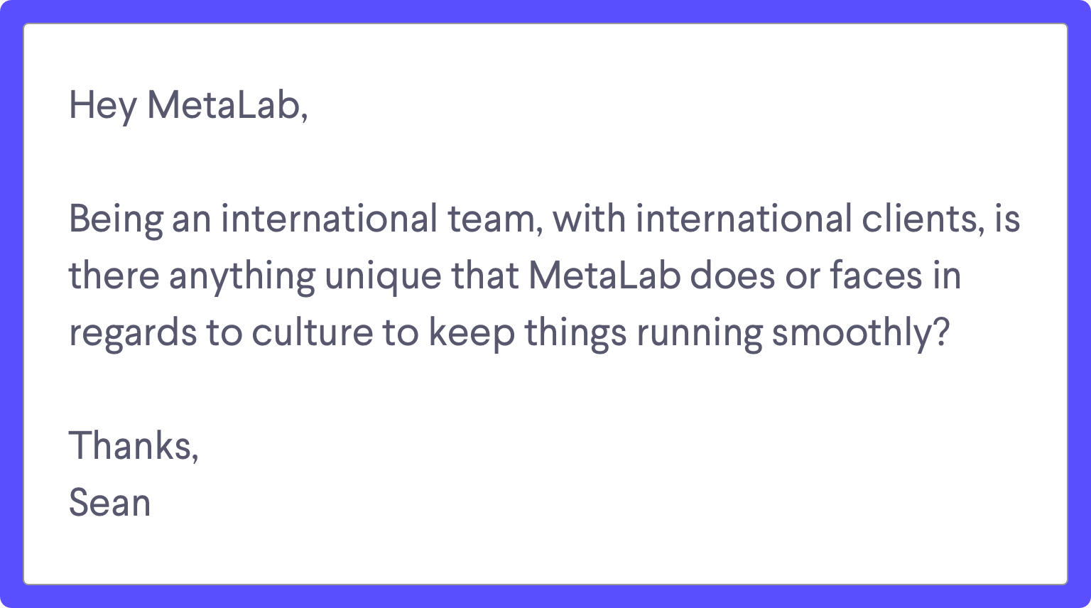 Ask MetaLab Anything submission: Hey MetaLab, Being an international team, with international clients, is there anything unique about MetaLab's culture that keeps things running smoothly? Thanks, Sean