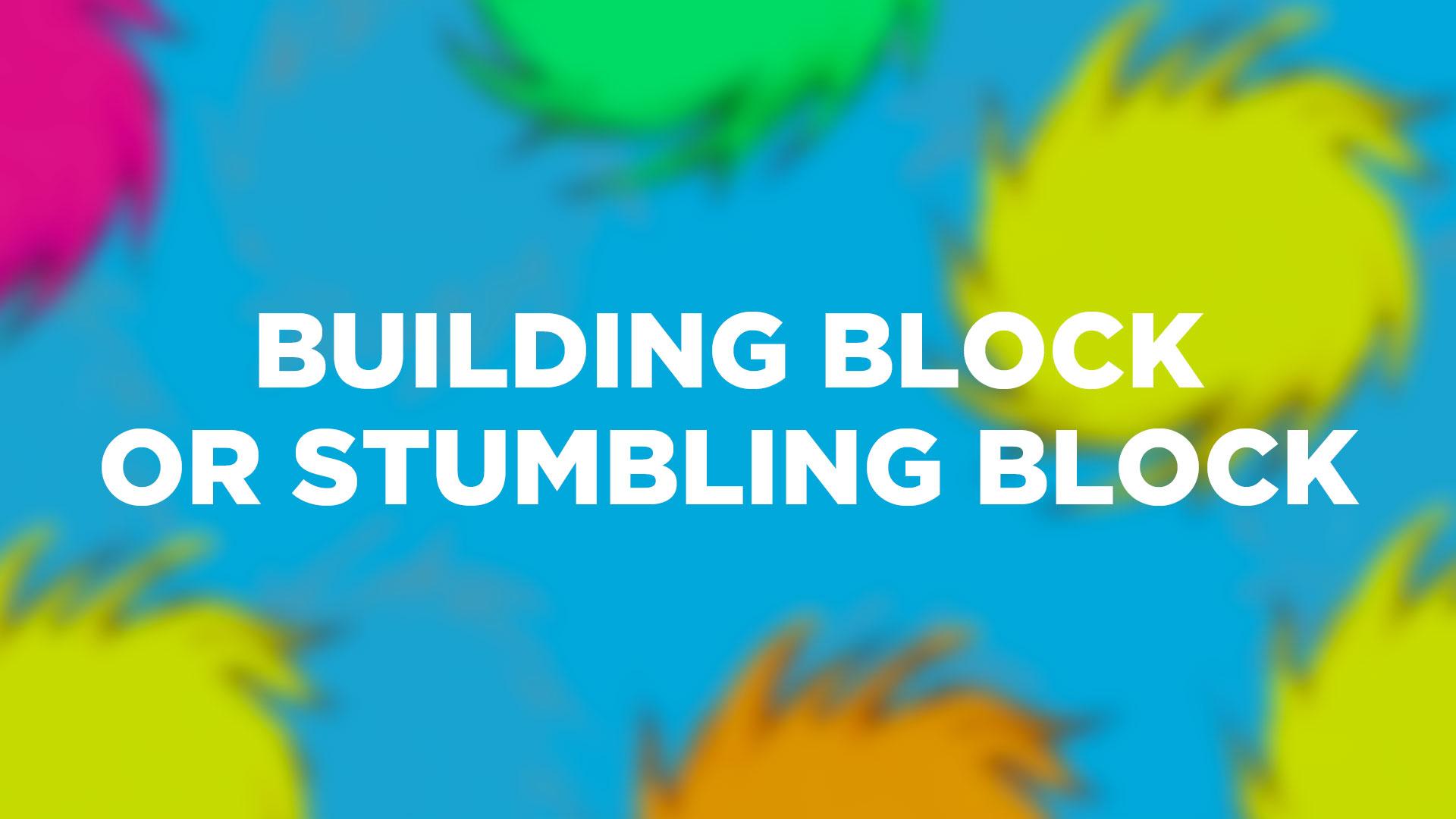 Building Block Or Stumbling Block