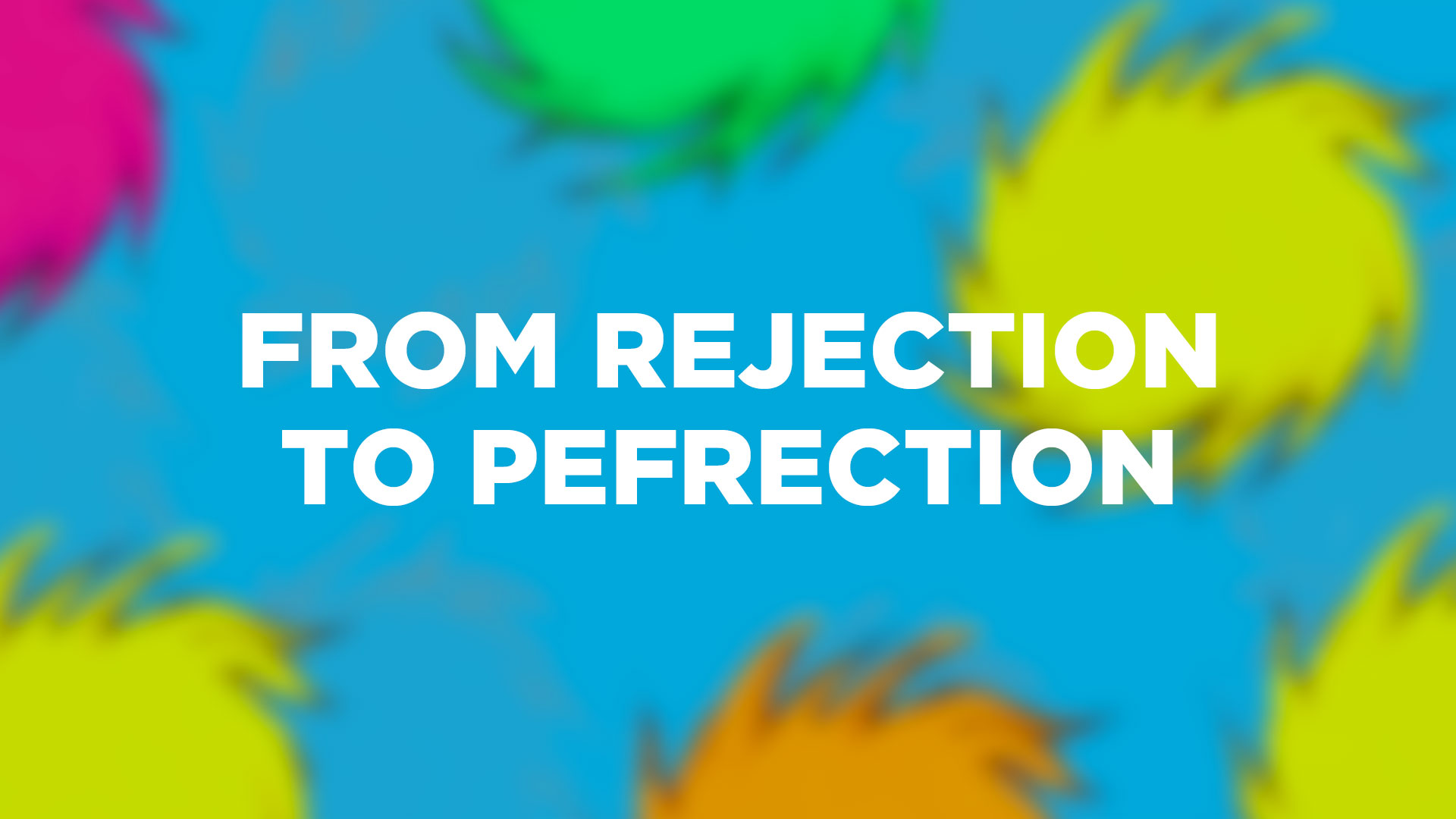From Rejection To Perfection